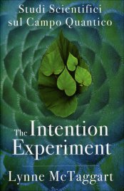 THE INTENTION EXPERIMENT Studi scientifici sul campo quantico di Lynne McTaggart