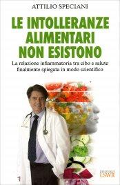 LE INTOLLERANZE ALIMENTARI NON ESISTONO La relazione infiammatoria tra cibo e salute finalmente spiegata in modo scientifico di Attilio Speciani