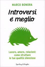 INTROVERSI è MEGLIO Lavoro, amore, relazioni: come sfruttare le tue qualità silenziose di Marco Bonora