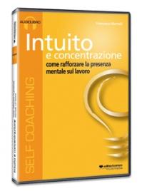 INTUITO E CONCENTRAZIONE - AUDIOLIBRO Come rafforzare la presenza mentale sul lavoro di Francesco Martelli