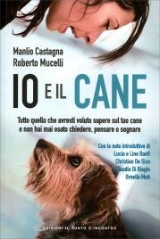 IO E IL CANE Tutto quello che avresti voluto sapere sul tuo cane e non hai mai osato chiedere, pensare o sognare di Manlio Castagna, Roberto Mucelli