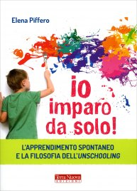 IO IMPARO DA SOLO! L'apprendimento spontaneo e la filosofia dell'unschooling di Elena Piffero