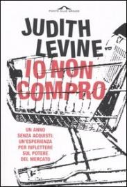 IO NON COMPRO Un anno senza acquisti: un'esperienza per riflettere sul potere del mercato di Judith Levine