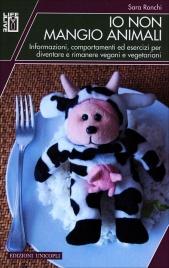 IO NON MANGIO ANIMALI Informazioni, comportamenti ed esercizi per diventare e rimanere vegani e vegetariani di Sara Ronchi