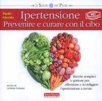 IPERTENSIONE - PREVENIRE E CURARE CON IL CIBO Ricette semplici e gustose, per affrontare e sconfiggere l'ipertensione a tavola di Paolo Giordo