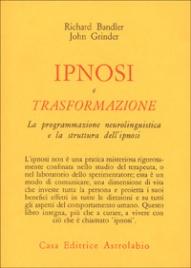 IPNOSI E TRASFORMAZIONE La Programmazione Neurolinguistica e la struttura dell'Ipnosi di Richard Bandler, John Grinder