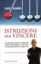 ISTRUZIONI PER VINCERE Un grande coach ti insegna come migliorare la tua vita e raggiungere gli obiettivi di Livio Sgarbi