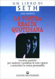 LA VOSTRA REALTà QUOTIDIANA Tecniche pratiche per risolvere i problemi di tutti i giorni e arricchire la vostra personalità di Jane Roberts