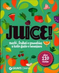 JUICE! - SUCCHI, FRULLATI E SMOOTHIES A TUTTO GUSTO E BENESSERE Oltre 110 ricette di Giada Riondino