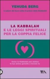 LA KABBALAH E LE LEGGI SPIRITUALI PER LA COPPIA FELICE Come la Kabbalah può aiutare la tua anima gemella a trovare te di Yehuda Berg