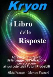 KRYON: IL LIBRO DELLE RISPOSTE (EBOOK) Attraverso il supporto della Legge dell'Attrazione per accedere ai tuoi potenziali Futuri Probabili di Silvia Fazzari, Monica Fazzari
