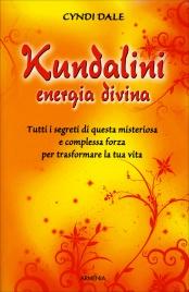 KUNDALINI - ENERGIA DIVINA Tutti i segreti di questa misteriosa e complessa forza per trasformare la tua vita di Cyndi Dale