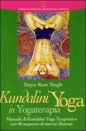 KUNDALINI YOGA IN YOGATERAPIA Manuale di Kundalini Yoga Terapeutico con 40 sequenze di esercizi illustrati di Satya Ram Singh