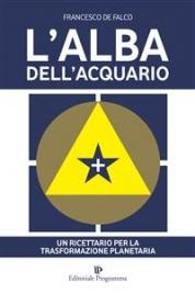 L'ALBA DELL'ACQUARIO (EBOOK) Un ricettario per la trasformazione planetaria di Francesco De Falco