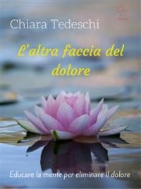 L'ALTRA FACCIA DEL DOLORE (EBOOK) Educare la mente per eliminare il dolore di Chiara Tedeschi