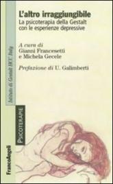 L'ALTRO IRRAGGIUNGIBILE La psicoterapia della Gestalt con le esperienze depressive di Gianni Francesetti, Michela Gecele
