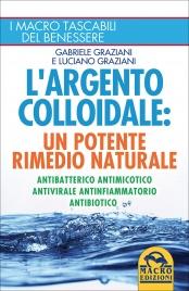 L'ARGENTO COLLOIDALE - UN POTENTE RIMEDIO NATURALE Antibatterico, antimicotico, antivirale, antinfiammatorio, antibiotico di Gabriele Graziani, Luciano Graziani
