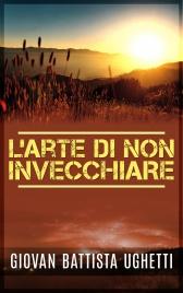 L'ARTE DI NON INVECCHIARE (EBOOK) di Giovan Battista Ughetti