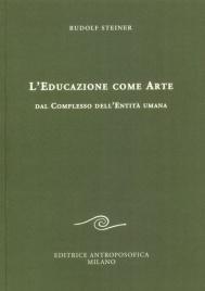 L'EDUCAZIONE COME ARTE Dal complesso dell'entità umana di Rudolf Steiner