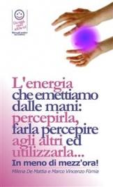 L'ENERGIA CHE EMETTIAMO DALLE MANI (EBOOK) Percepirla, farla percepire agli altri ed utilizzarla... in meno di mezz'ora! di Marco Fomia, Milena De Mattia