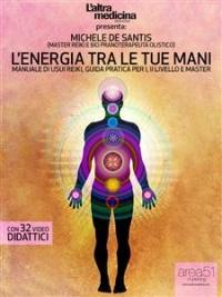 L'ENERGIA TRA LE TUE MANI (EBOOK) Manuale di Usui Reiki. Guida pratica per I, II Livello e Master di Michele De Santis