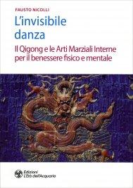 L'INVISIBILE DANZA Il Qigong e le arti marziali interne per il benessere fisico e mentale di Fausto Nicolli