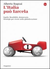 L'ITALIA PUò FARCELA Equità, flessibilità e democrazia. Strategie per vivere nella globalizzazione di Alberto Bagnai