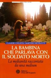 LA BAMBINA CHE PARLAVA AL SOLDATO MORTO La medianità raccontata da una medium di Martino Nicoletti, Claudie Chlasta