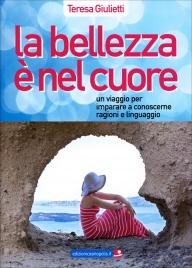 LA BELLEZZA è NEL CUORE Un viaggio per imparare a conoscere ragioni e linguaggio di Teresa Giulietti