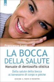 LA BOCCA DELLA SALUTE Manuale di dentosofia olistica - Dalla salute della bocca al benessere di corpo e psiche di Francesco Santi