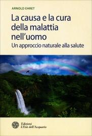 LA CAUSA E LA CURA DELLA MALATTIA NELL'UOMO di Arnold Ehret
