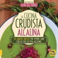 LA CUCINA CRUDISTA ALCALINA (EBOOK) 50 squisite ricette per vivere sani con lo stile di vita alcalino di Elena Dal Forno