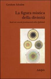 LA FIGURA MISTICA DELLA DIVINITà Studi sui concetti fondamentali della Qabbalah di Gershom Scholem
