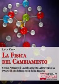 LA FISICA DEL CAMBIAMENTO (EBOOK) Come attuare il cambiamento attraverso la PNQ e il modellamento della realtà di Luca Clun