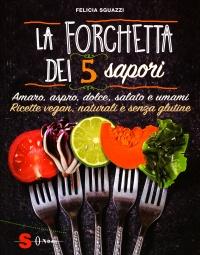 LA FORCHETTA DEI 5 SAPORI Amaro, aspro, dolce, salato e umami - Ricette vegan, naturali e senza glutine di Felicia Sguazzi