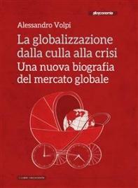 LA GLOBALIZZAZIONE DALLA CULLA ALLA CRISI (EBOOK) Una nuova biografia del mercato globale di Alessandro Volpi