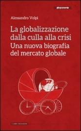 LA GLOBALIZZAZIONE DALLA CULLA ALLA CRISI Una nuova biografia del mercato globale di Alessandro Volpi