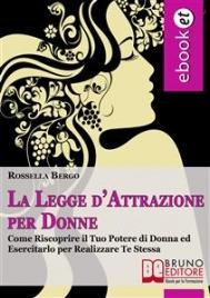 LA LEGGE D'ATTRAZIONE PER DONNE (EBOOK) Come riscoprire il tuo potere di donna ed esercitarlo per realizzare te stessa di Rossella Bergo