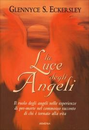 LA LUCE DEGLI ANGELI Il ruolo degli angeli nelle esperienze di pre-morte nel commosso racconto di chi è tornato alla vita di Glennyce S. Eckersley