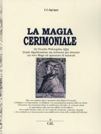 LA MAGIA CERIMONIALE Quale dignificazione sia richiesta per divenire un vero Mago ed operatore di miracoli di Enrico Cornelio Agrippa