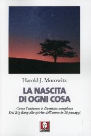 LA NASCITA DI OGNI COSA Come l'universo è diventato complesso - Dal Big Bang allo spirito dell'uomo in 28 passaggi di Harold J. Morowitz