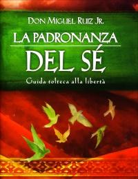 LA PADRONANZA DEL Sé Guida tolteca alla libertà di Don Miguel Ruiz Jr.