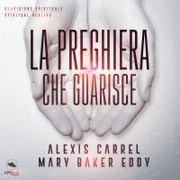 LA PREGHIERA CHE GUARISCE (AUDIOLIBRO MP3) Guarigione del corpo, del cuore, dell'anima di Alexis Carrel, Mary Baker Eddy
