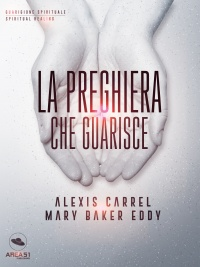 LA PREGHIERA CHE GUARISCE (EBOOK) di Alexis Carrel, Mary Baker Eddy