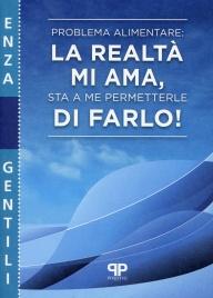 PROBLEMA ALIMENTARE: LA REALTà MI AMA, STA A ME PERMETTERLE DI FARLO! di Enza Gentili