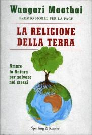LA RELIGIONE DELLA TERRA Amare la natura per salvare noi stessi di Wangari Maathai