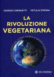 LA RIVOLUZIONE VEGETARIANA Mangiare bene per vivere meglio e salvare il pianeta Terra di Giorgio Cerquetti, Vetulia Strona
