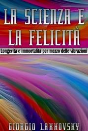LA SCIENZA E LA FELICITà (EBOOK) Longevità e immortalità per mezzo delle vibrazioni di Giorgio Lakhovsky