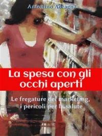 LA SPESA CON GLI OCCHI APERTI (EBOOK) Le fregature del marketing, i pericoli per la salute di Antonino Adragna