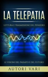 LA TELEPATIA (EBOOK) Lettura e trasmissione del pensiero - Le visioni del passato e del futuro
